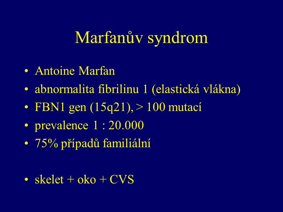 Marfanův syndrom Antoine Marfan abnormalita fibrilinu 1 (elastická vlákna) FBN1 gen (15q21), > 100 mutací prevalence 1 : 20.000 75% případů familiální skelet + oko + CVS
