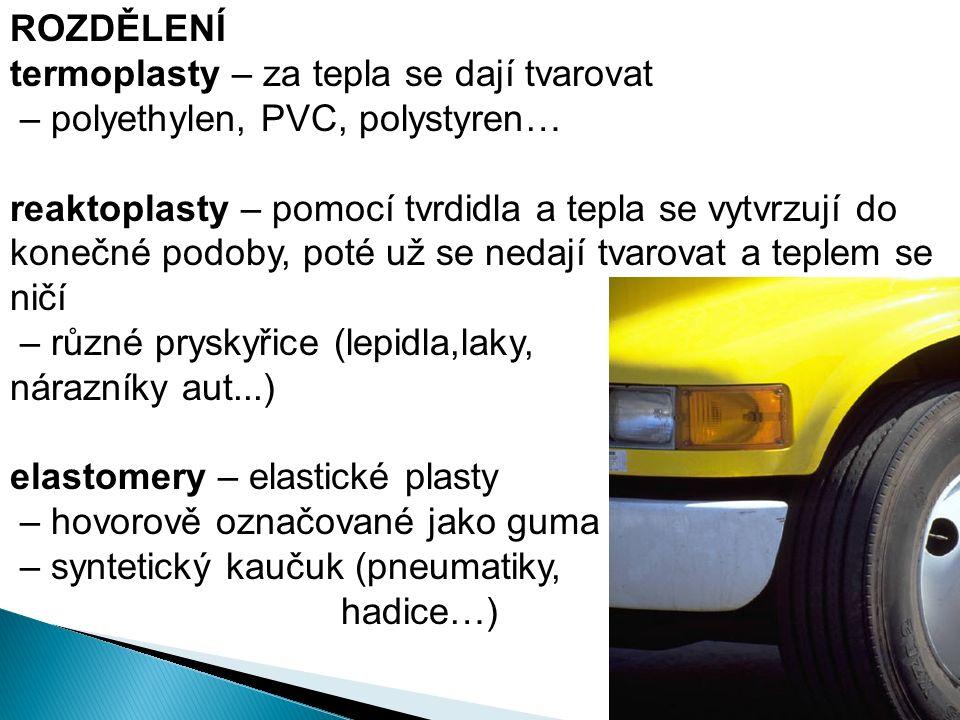 ROZDĚLENÍ termoplasty – za tepla se dají tvarovat – polyethylen, PVC, polystyren… reaktoplasty – pomocí tvrdidla a tepla se vytvrzují do konečné podoby, poté už se nedají tvarovat a teplem se ničí – různé pryskyřice (lepidla,laky, nárazníky aut...) elastomery – elastické plasty – hovorově označované jako guma – syntetický kaučuk (pneumatiky, hadice…)