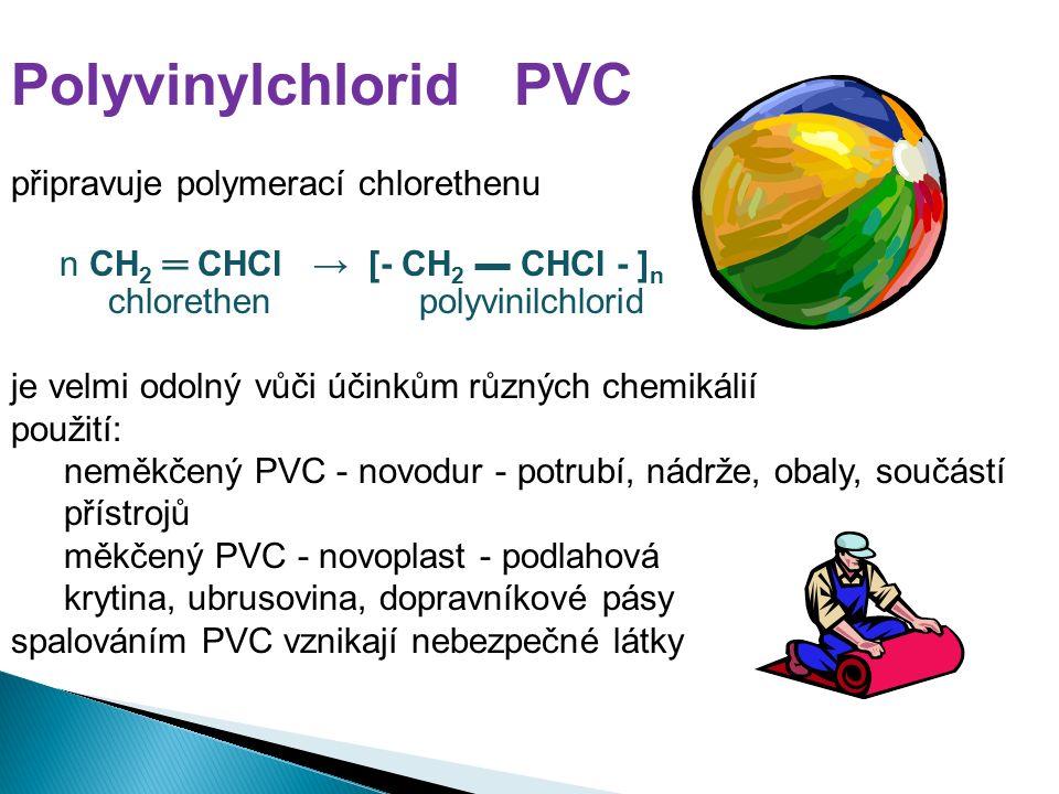 Polyvinylchlorid PVC připravuje polymerací chlorethenu n CH 2 ═ CHCl → [- CH 2 ▬ CHCl - ] n chlorethen polyvinilchlorid je velmi odolný vůči účinkům různých chemikálií použití: neměkčený PVC - novodur - potrubí, nádrže, obaly, součástí přístrojů měkčený PVC - novoplast - podlahová krytina, ubrusovina, dopravníkové pásy spalováním PVC vznikají nebezpečné látky