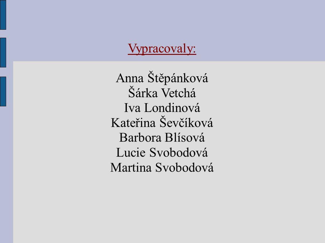 Vypracovaly: Anna Štěpánková Šárka Vetchá Iva Londinová Kateřina Ševčíková Barbora Blísová Lucie Svobodová Martina Svobodová