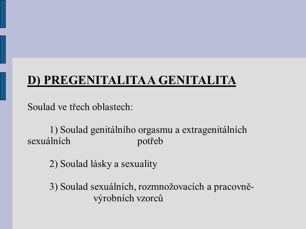 D) PREGENITALITA A GENITALITA Soulad ve třech oblastech: 1) Soulad genitálního orgasmu a extragenitálních sexuálních potřeb 2) Soulad lásky a sexuality 3) Soulad sexuálních, rozmnožovacích a pracovně- výrobních vzorců