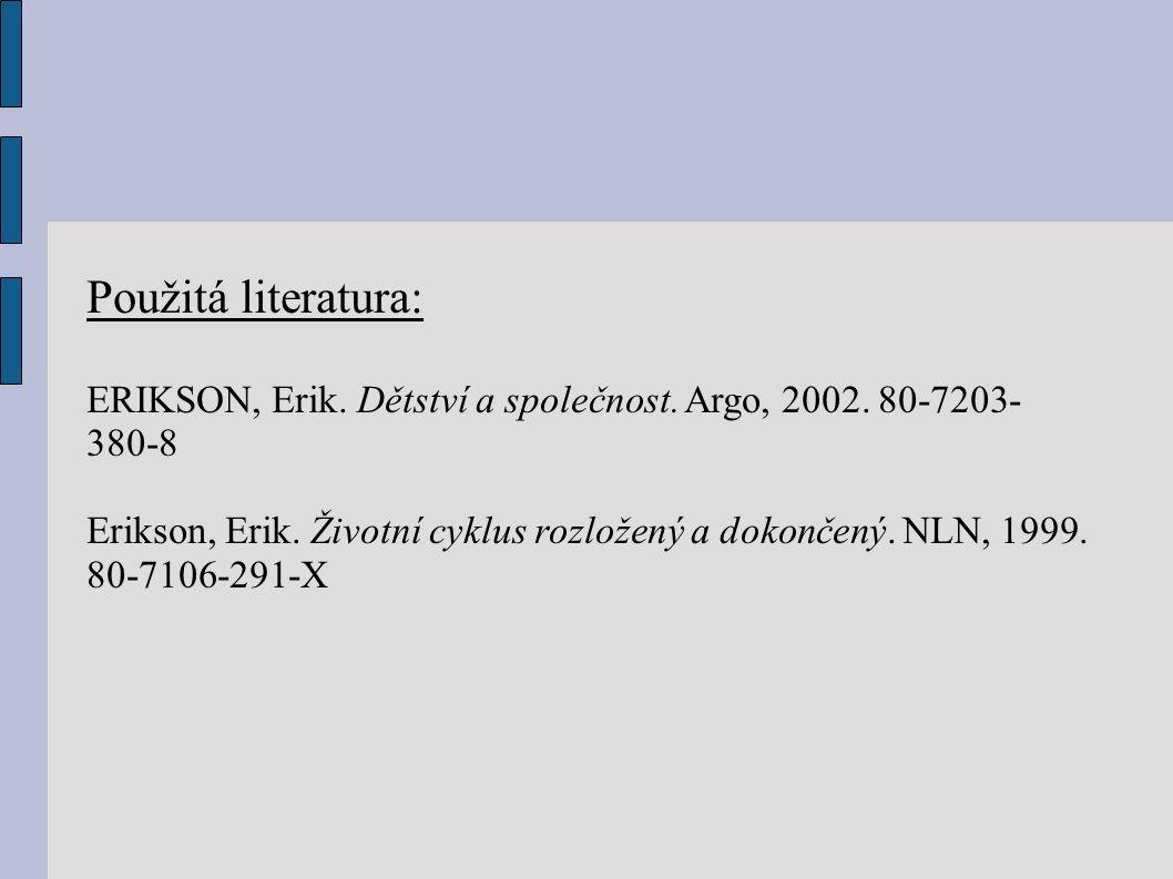 Použitá literatura: ERIKSON, Erik. Dětství a společnost. Argo, 2002. 80-7203- 380-8 Erikson, Erik. Životní cyklus rozložený a dokončený. NLN, 1999. 80