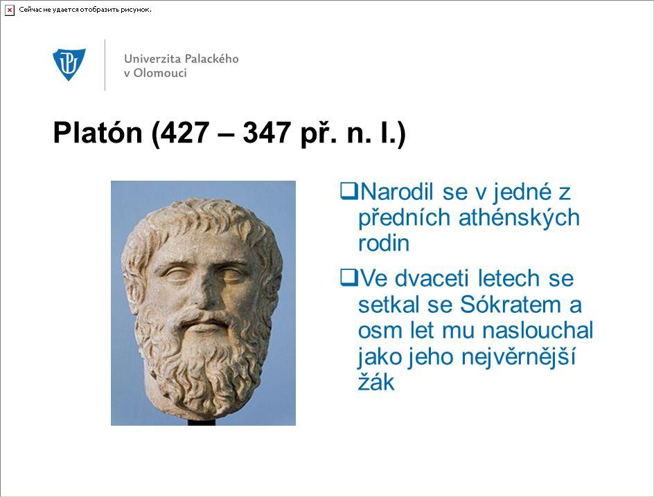 Platón (427 – 347 př. n. l.)  Narodil se v jedné z předních athénských rodin  Ve dvaceti letech se setkal se Sókratem a osm let mu naslouchal jako j