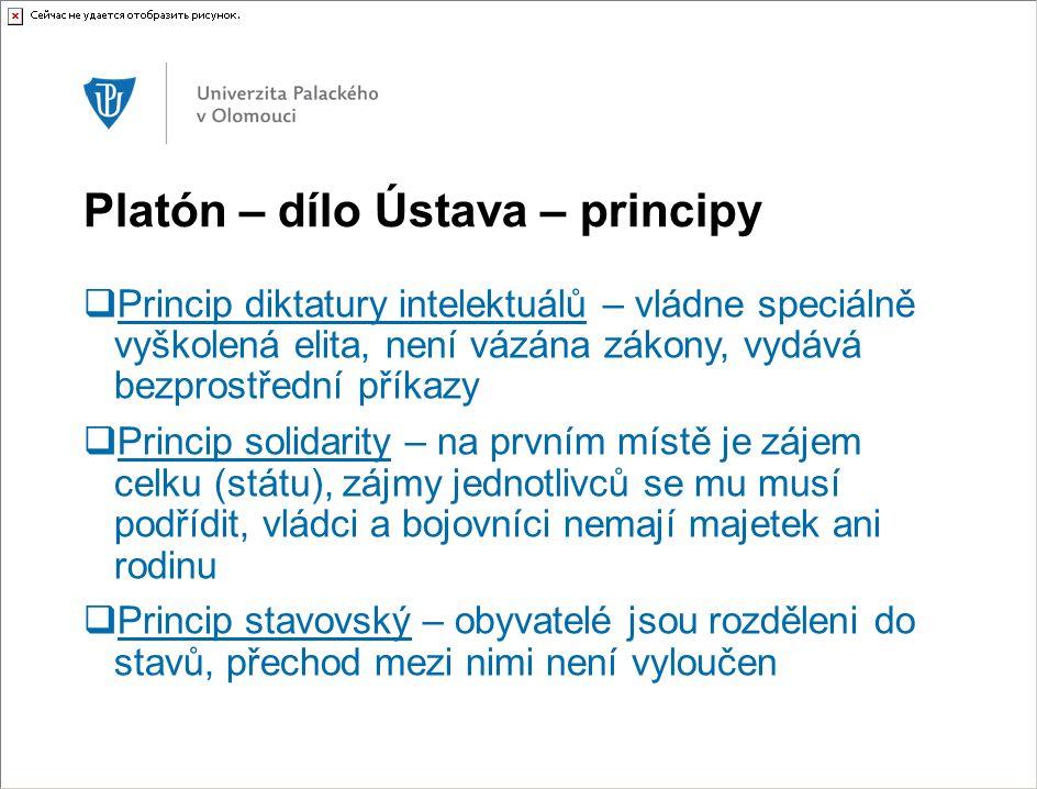 Platón – dílo Ústava – principy  Princip diktatury intelektuálů – vládne speciálně vyškolená elita, není vázána zákony, vydává bezprostřední příkazy  Princip solidarity – na prvním místě je zájem celku (státu), zájmy jednotlivců se mu musí podřídit, vládci a bojovníci nemají majetek ani rodinu  Princip stavovský – obyvatelé jsou rozděleni do stavů, přechod mezi nimi není vyloučen