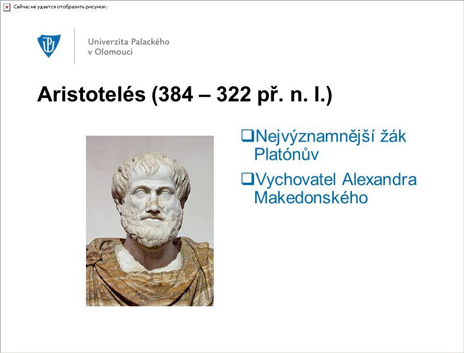 Aristotelés (384 – 322 př. n. l.)  Nejvýznamnější žák Platónův  Vychovatel Alexandra Makedonského