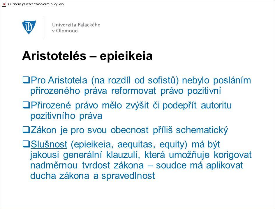 Aristotelés – epieikeia  Pro Aristotela (na rozdíl od sofistů) nebylo posláním přirozeného práva reformovat právo pozitivní  Přirozené právo mělo zv