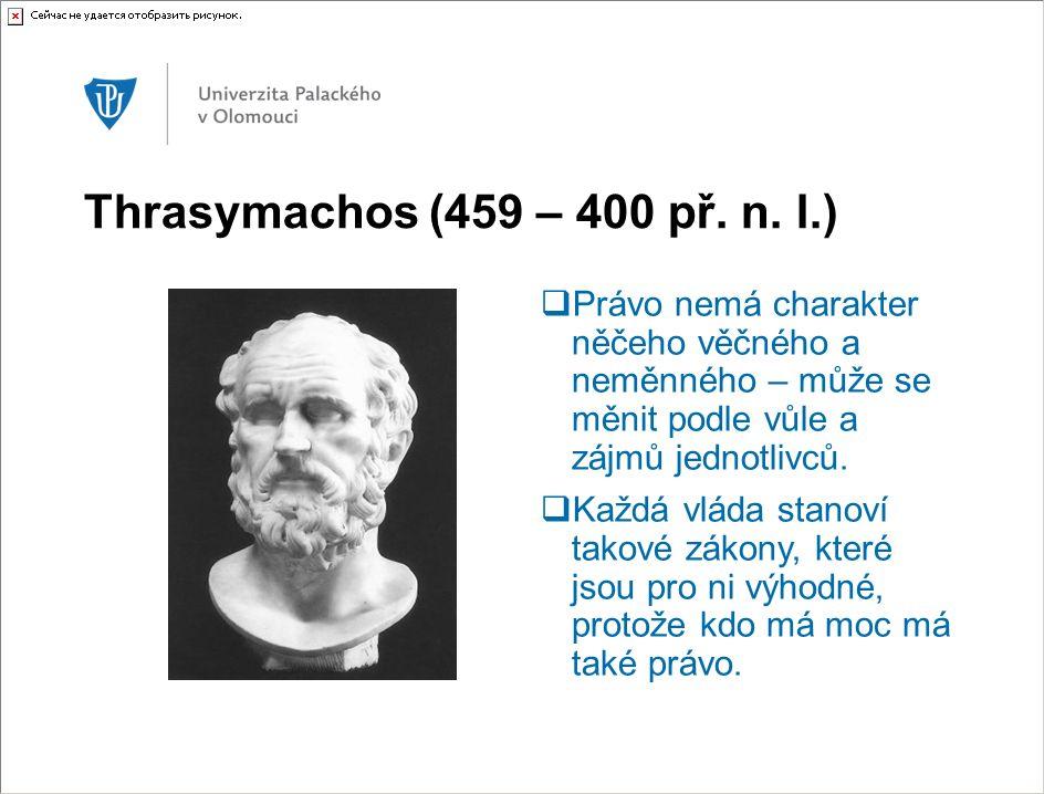 Thrasymachos (459 – 400 př. n. l.)  Právo nemá charakter něčeho věčného a neměnného – může se měnit podle vůle a zájmů jednotlivců.  Každá vláda sta