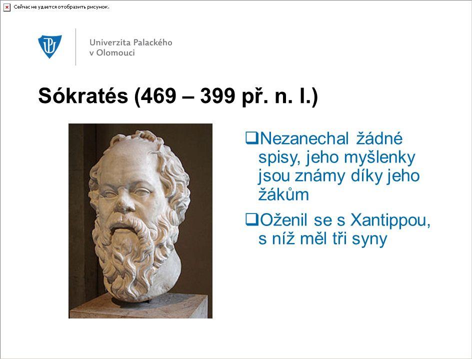 Sókratés (469 – 399 př. n. l.)  Nezanechal žádné spisy, jeho myšlenky jsou známy díky jeho žákům  Oženil se s Xantippou, s níž měl tři syny