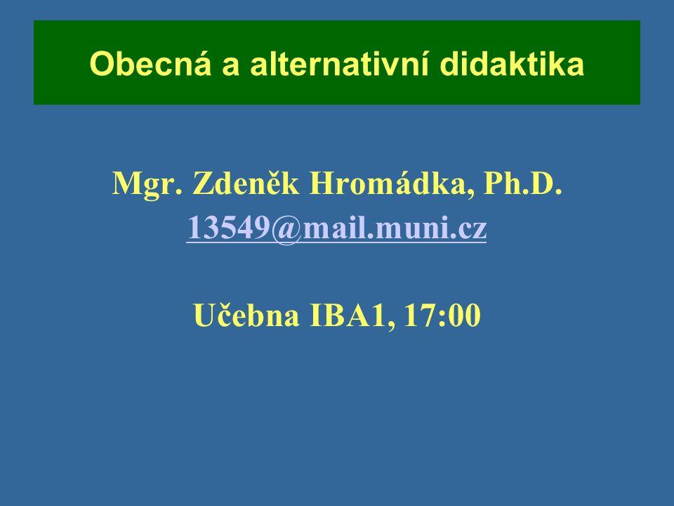 Obecná a alternativní didaktika Mgr. Zdeněk Hromádka, Ph.D. 13549@mail.muni.cz Učebna IBA1, 17:00