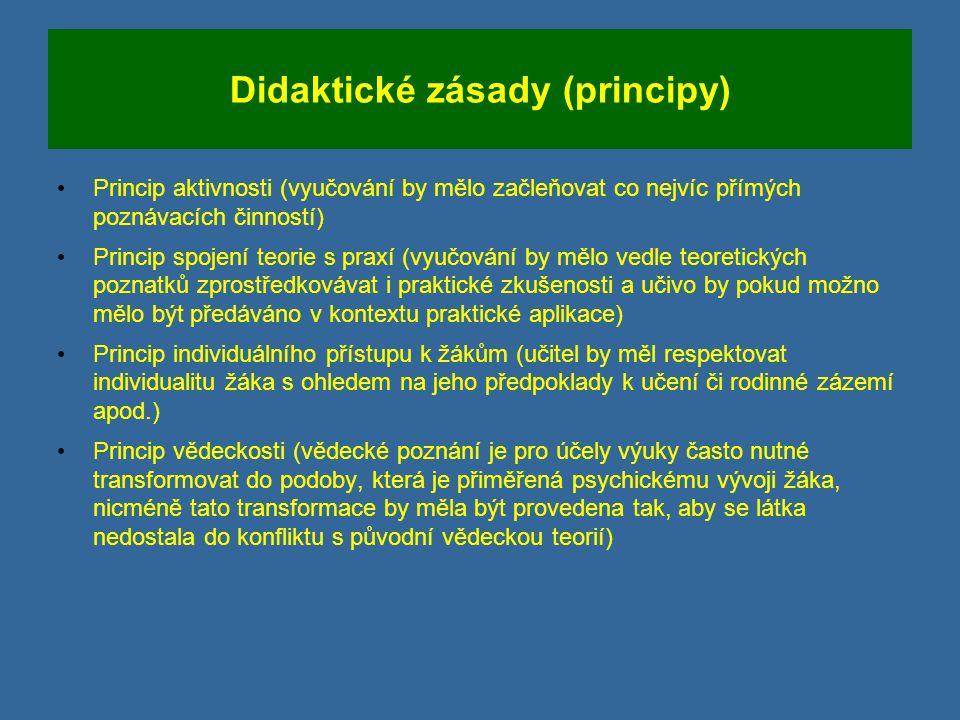 Didaktické zásady (principy) Princip aktivnosti (vyučování by mělo začleňovat co nejvíc přímých poznávacích činností) Princip spojení teorie s praxí (vyučování by mělo vedle teoretických poznatků zprostředkovávat i praktické zkušenosti a učivo by pokud možno mělo být předáváno v kontextu praktické aplikace) Princip individuálního přístupu k žákům (učitel by měl respektovat individualitu žáka s ohledem na jeho předpoklady k učení či rodinné zázemí apod.) Princip vědeckosti (vědecké poznání je pro účely výuky často nutné transformovat do podoby, která je přiměřená psychickému vývoji žáka, nicméně tato transformace by měla být provedena tak, aby se látka nedostala do konfliktu s původní vědeckou teorií)