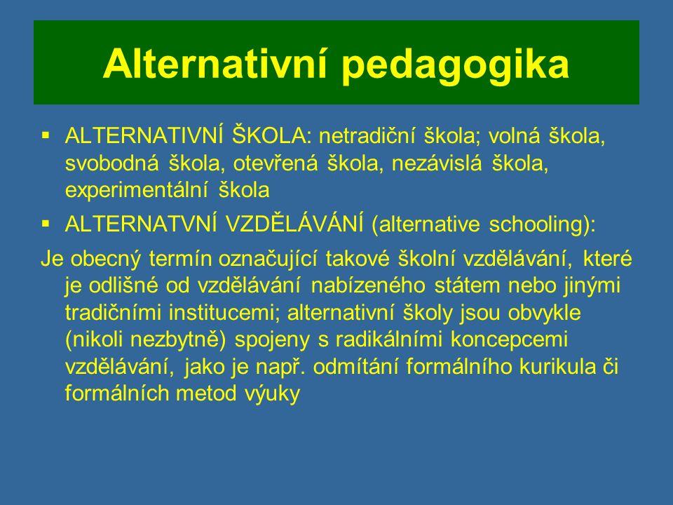 Alternativní pedagogika  ALTERNATIVNÍ ŠKOLA: netradiční škola; volná škola, svobodná škola, otevřená škola, nezávislá škola, experimentální škola  ALTERNATVNÍ VZDĚLÁVÁNÍ (alternative schooling): Je obecný termín označující takové školní vzdělávání, které je odlišné od vzdělávání nabízeného státem nebo jinými tradičními institucemi; alternativní školy jsou obvykle (nikoli nezbytně) spojeny s radikálními koncepcemi vzdělávání, jako je např.