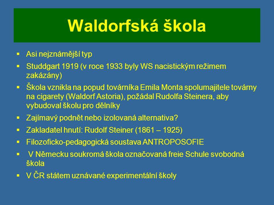 Waldorfská škola  Asi nejznámější typ  Studdgart 1919 (v roce 1933 byly WS nacistickým režimem zakázány)  Škola vznikla na popud továrníka Emila Monta spolumajitele továrny na cigarety (Waldorf Astoria), požádal Rudolfa Steinera, aby vybudoval školu pro dělníky  Zajímavý podnět nebo izolovaná alternativa.