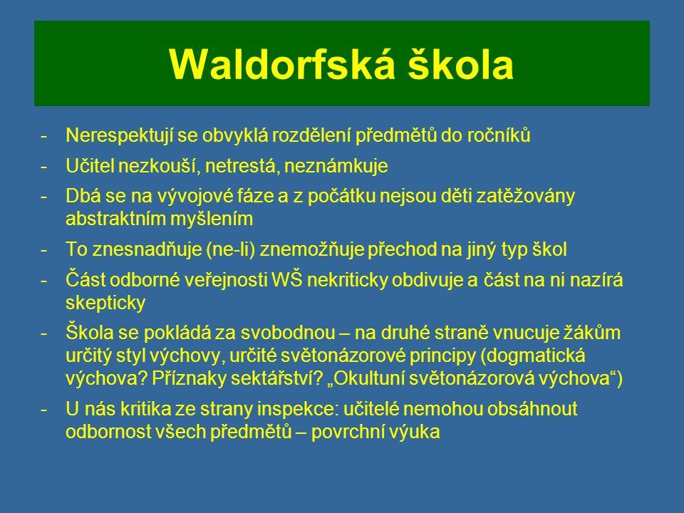 Waldorfská škola -Nerespektují se obvyklá rozdělení předmětů do ročníků -Učitel nezkouší, netrestá, neznámkuje -Dbá se na vývojové fáze a z počátku nejsou děti zatěžovány abstraktním myšlením -To znesnadňuje (ne-li) znemožňuje přechod na jiný typ škol -Část odborné veřejnosti WŠ nekriticky obdivuje a část na ni nazírá skepticky -Škola se pokládá za svobodnou – na druhé straně vnucuje žákům určitý styl výchovy, určité světonázorové principy (dogmatická výchova.