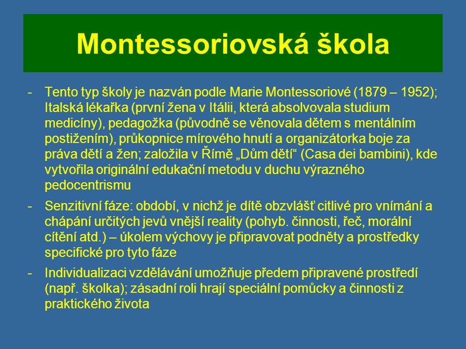 """Montessoriovská škola -Tento typ školy je nazván podle Marie Montessoriové (1879 – 1952); Italská lékařka (první žena v Itálii, která absolvovala studium medicíny), pedagožka (původně se věnovala dětem s mentálním postižením), průkopnice mírového hnutí a organizátorka boje za práva dětí a žen; založila v Římě """"Dům dětí (Casa dei bambini), kde vytvořila originální edukační metodu v duchu výrazného pedocentrismu -Senzitivní fáze: období, v nichž je dítě obzvlášť citlivé pro vnímání a chápání určitých jevů vnější reality (pohyb."""