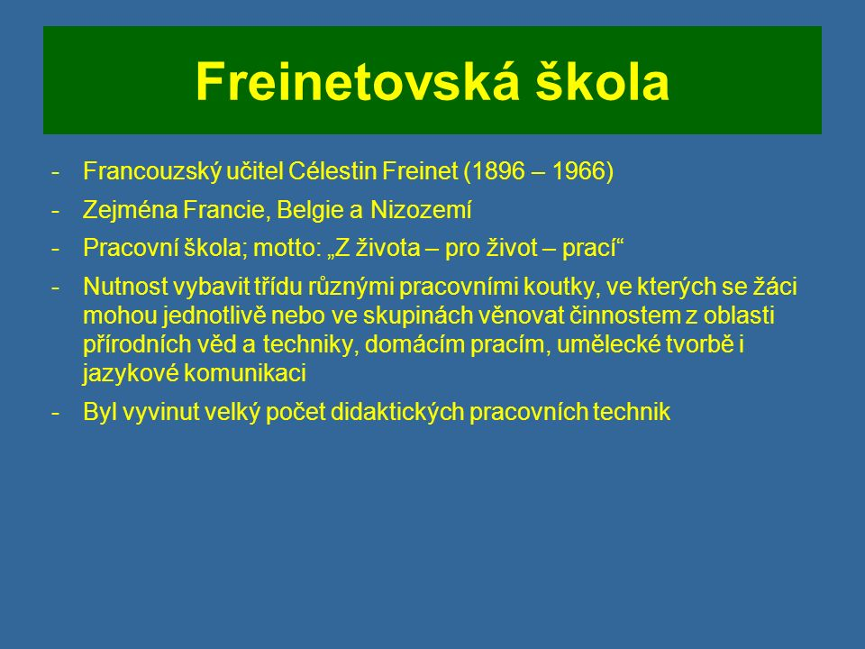 """Freinetovská škola -Francouzský učitel Célestin Freinet (1896 – 1966) -Zejména Francie, Belgie a Nizozemí -Pracovní škola; motto: """"Z života – pro život – prací -Nutnost vybavit třídu různými pracovními koutky, ve kterých se žáci mohou jednotlivě nebo ve skupinách věnovat činnostem z oblasti přírodních věd a techniky, domácím pracím, umělecké tvorbě i jazykové komunikaci -Byl vyvinut velký počet didaktických pracovních technik"""