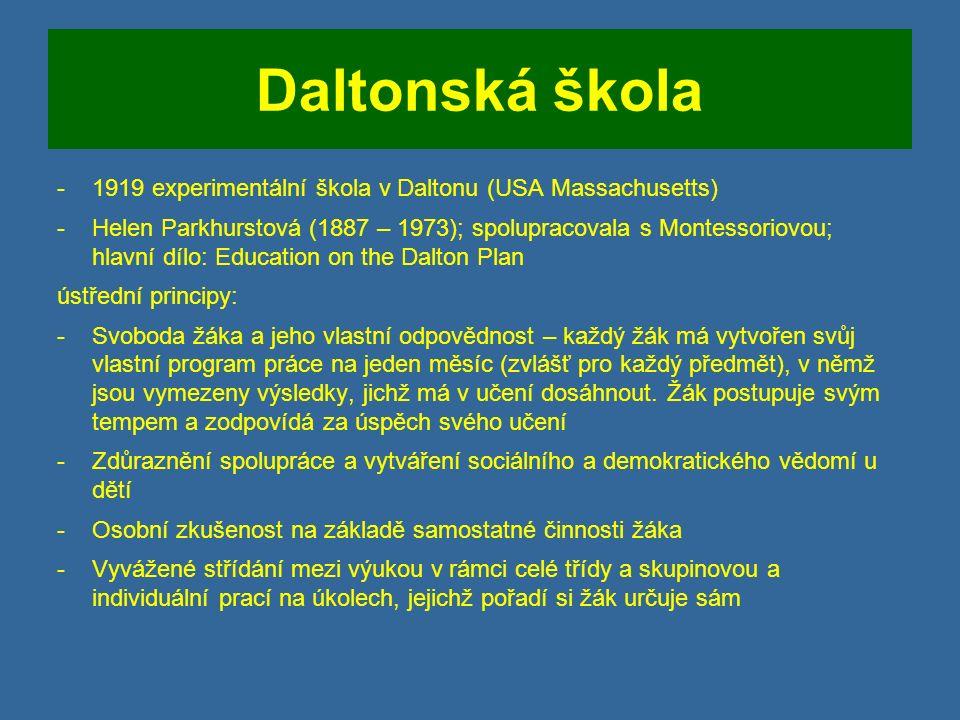 Daltonská škola -1919 experimentální škola v Daltonu (USA Massachusetts) -Helen Parkhurstová (1887 – 1973); spolupracovala s Montessoriovou; hlavní dílo: Education on the Dalton Plan ústřední principy: -Svoboda žáka a jeho vlastní odpovědnost – každý žák má vytvořen svůj vlastní program práce na jeden měsíc (zvlášť pro každý předmět), v němž jsou vymezeny výsledky, jichž má v učení dosáhnout.