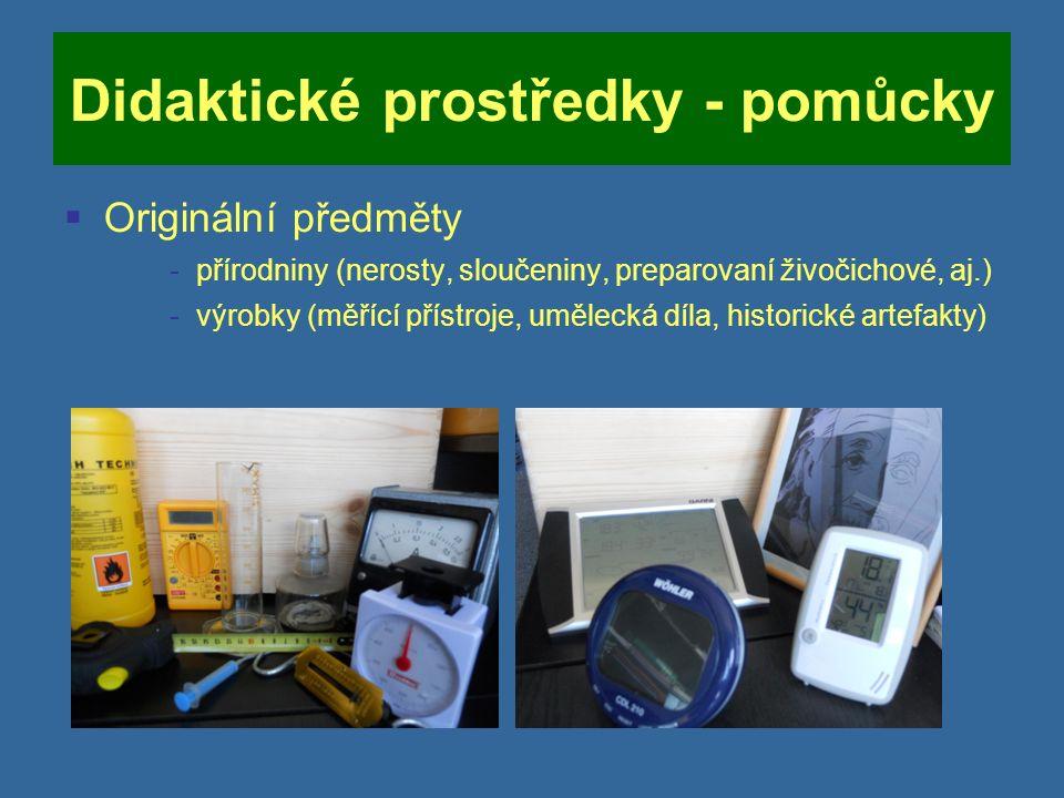 Didaktické prostředky - pomůcky  Originální předměty -přírodniny (nerosty, sloučeniny, preparovaní živočichové, aj.) -výrobky (měřící přístroje, umělecká díla, historické artefakty)