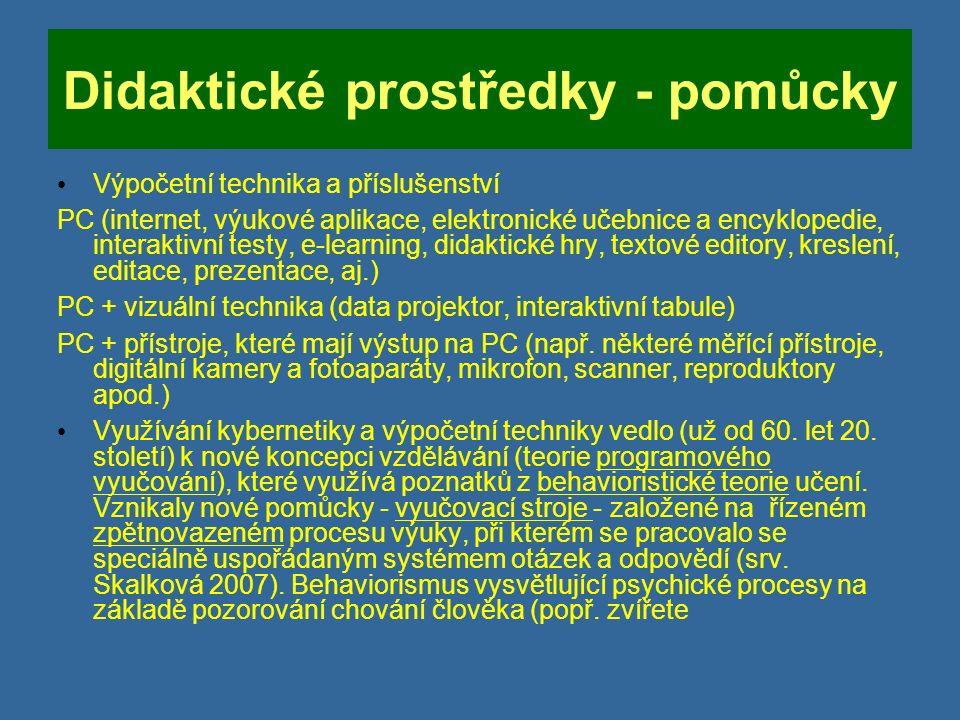 Didaktické prostředky - pomůcky Výpočetní technika a příslušenství PC (internet, výukové aplikace, elektronické učebnice a encyklopedie, interaktivní testy, e-learning, didaktické hry, textové editory, kreslení, editace, prezentace, aj.) PC + vizuální technika (data projektor, interaktivní tabule) PC + přístroje, které mají výstup na PC (např.