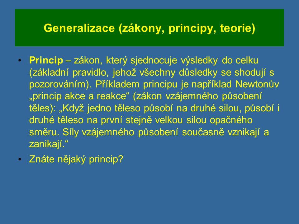 Generalizace (zákony, principy, teorie) Princip – zákon, který sjednocuje výsledky do celku (základní pravidlo, jehož všechny důsledky se shodují s pozorováním).