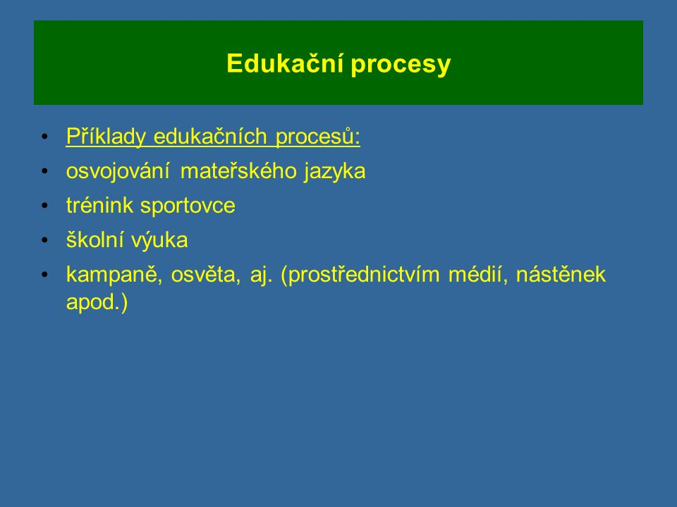Edukační procesy Příklady edukačních procesů: osvojování mateřského jazyka trénink sportovce školní výuka kampaně, osvěta, aj.