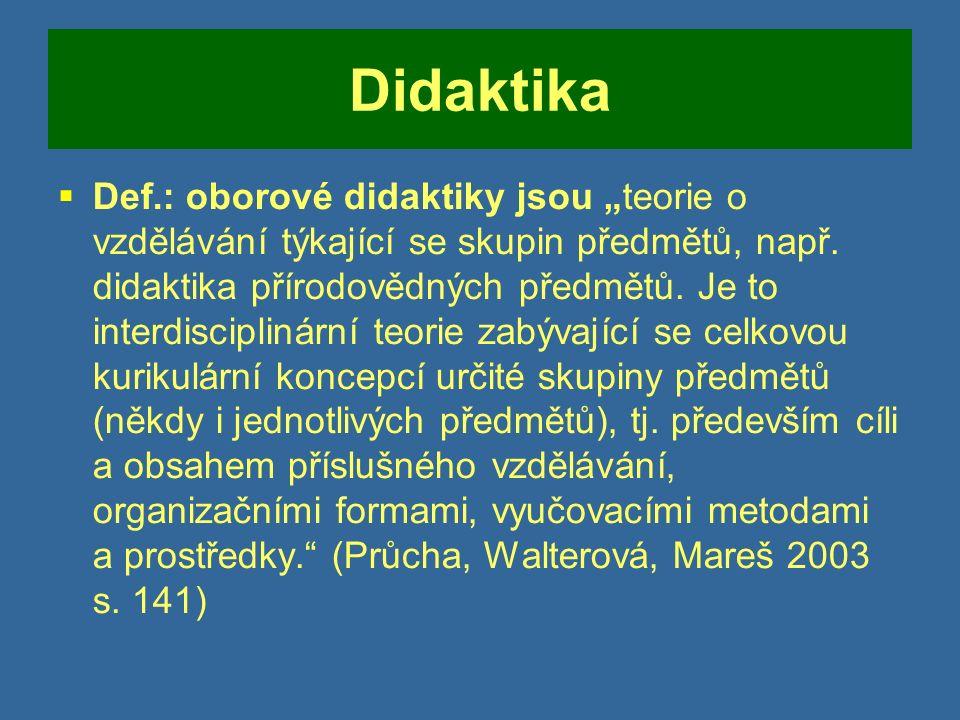 """Didaktika  Def.: oborové didaktiky jsou """"teorie o vzdělávání týkající se skupin předmětů, např."""