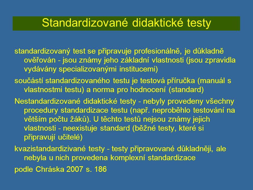 Standardizované didaktické testy standardizovaný test se připravuje profesionálně, je důkladně ověřován - jsou známy jeho základní vlastnosti (jsou zpravidla vydávány specializovanými institucemi) součástí standardizovaného testu je testová příručka (manuál s vlastnostmi testu) a norma pro hodnocení (standard) Nestandardizované didaktické testy - nebyly provedeny všechny procedury standardizace testu (např.