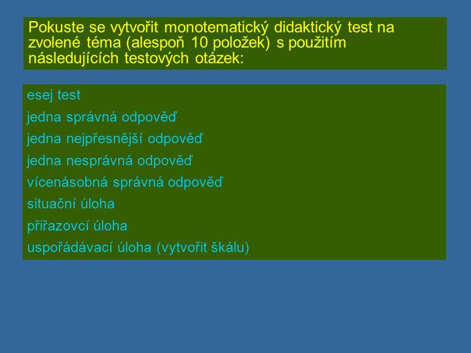 Pokuste se vytvořit monotematický didaktický test na zvolené téma (alespoň 10 položek) s použitím následujících testových otázek: esej test jedna správná odpověď jedna nejpřesnější odpověď jedna nesprávná odpověď vícenásobná správná odpověď situační úloha přiřazovcí úloha uspořádávací úloha (vytvořit škálu)