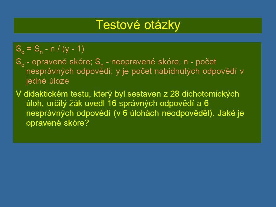 Testové otázky S o = S n - n / (y - 1) S o - opravené skóre; S n - neopravené skóre; n - počet nesprávných odpovědí; y je počet nabídnutých odpovědí v jedné úloze V didaktickém testu, který byl sestaven z 28 dichotomických úloh, určitý žák uvedl 16 správných odpovědí a 6 nesprávných odpovědí (v 6 úlohách neodpověděl).