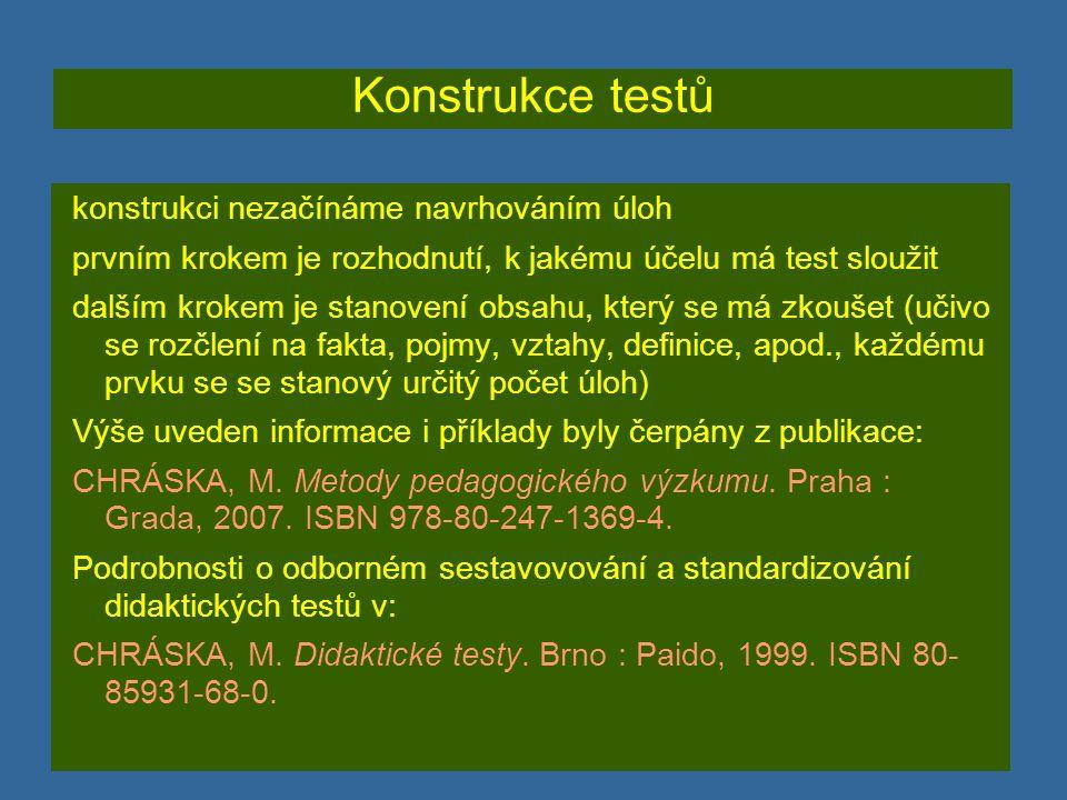 Konstrukce testů konstrukci nezačínáme navrhováním úloh prvním krokem je rozhodnutí, k jakému účelu má test sloužit dalším krokem je stanovení obsahu, který se má zkoušet (učivo se rozčlení na fakta, pojmy, vztahy, definice, apod., každému prvku se se stanový určitý počet úloh) Výše uveden informace i příklady byly čerpány z publikace: CHRÁSKA, M.