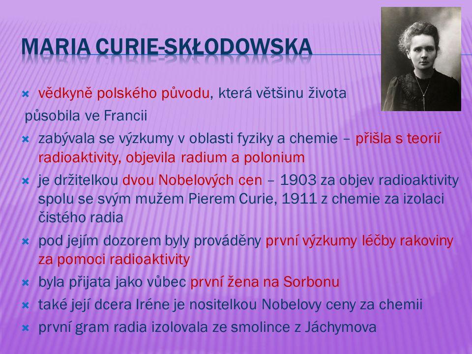  vědkyně polského původu, která většinu života působila ve Francii  zabývala se výzkumy v oblasti fyziky a chemie – přišla s teorií radioaktivity, objevila radium a polonium  je držitelkou dvou Nobelových cen – 1903 za objev radioaktivity spolu se svým mužem Pierem Curie, 1911 z chemie za izolaci čistého radia  pod jejím dozorem byly prováděny první výzkumy léčby rakoviny za pomoci radioaktivity  byla přijata jako vůbec první žena na Sorbonu  také její dcera Iréne je nositelkou Nobelovy ceny za chemii  první gram radia izolovala ze smolince z Jáchymova