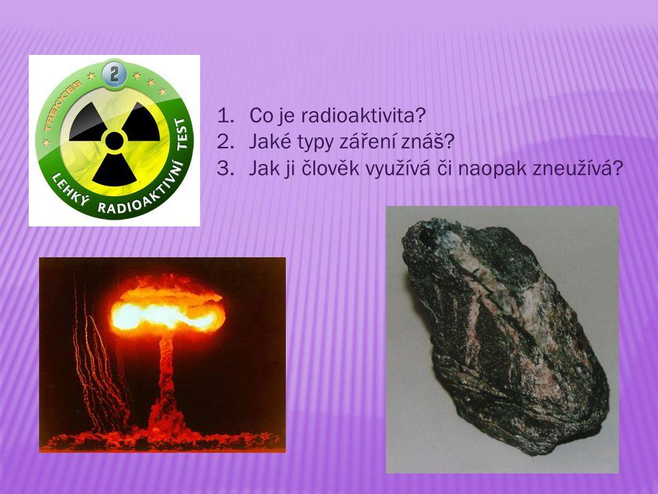 1.Co je radioaktivita 2.Jaké typy záření znáš 3.Jak ji člověk využívá či naopak zneužívá