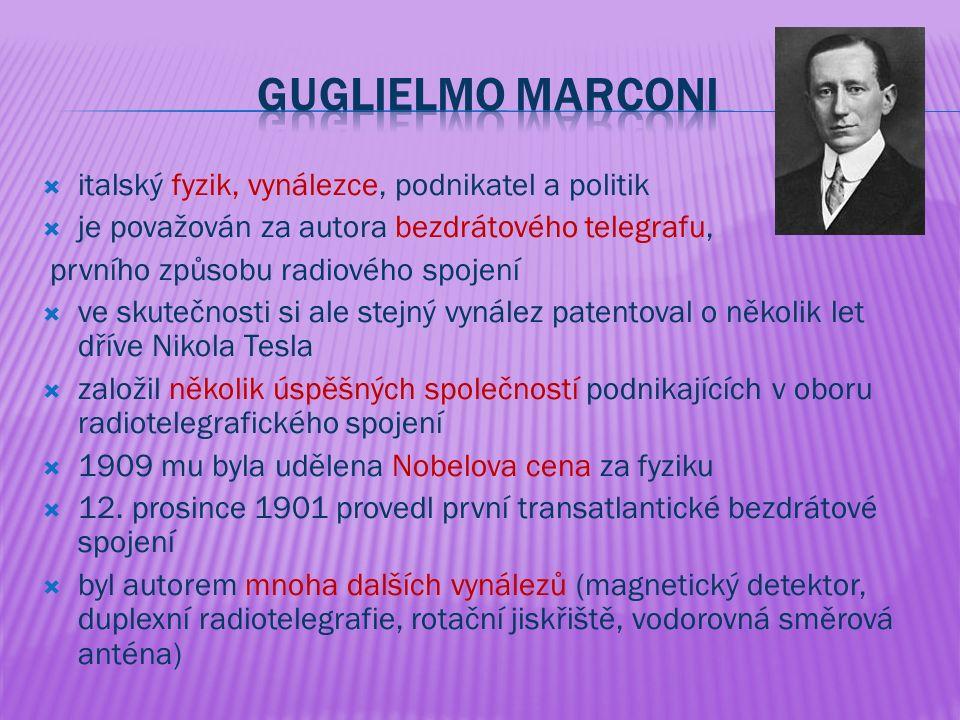  italský fyzik, vynálezce, podnikatel a politik  je považován za autora bezdrátového telegrafu, prvního způsobu radiového spojení  ve skutečnosti si ale stejný vynález patentoval o několik let dříve Nikola Tesla  založil několik úspěšných společností podnikajících v oboru radiotelegrafického spojení  1909 mu byla udělena Nobelova cena za fyziku  12.