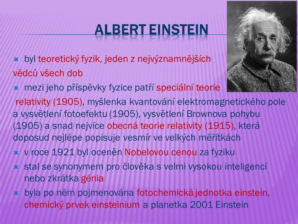  byl teoretický fyzik, jeden z nejvýznamnějších vědců všech dob  mezi jeho příspěvky fyzice patří speciální teorie relativity (1905), myšlenka kvantování elektromagnetického pole a vysvětlení fotoefektu (1905), vysvětlení Brownova pohybu (1905) a snad nejvíce obecná teorie relativity (1915), která doposud nejlépe popisuje vesmír ve velkých měřítkách  v roce 1921 byl oceněn Nobelovou cenou za fyziku  stal se synonymem pro člověka s velmi vysokou inteligencí nebo zkrátka génia  byla po něm pojmenována fotochemická jednotka einstein, chemický prvek einsteinium a planetka 2001 Einstein