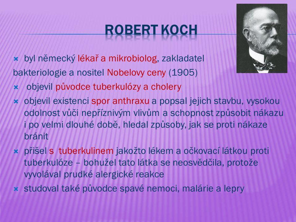  byl německý lékař a mikrobiolog, zakladatel bakteriologie a nositel Nobelovy ceny (1905)  objevil původce tuberkulózy a cholery  objevil existenci spor anthraxu a popsal jejich stavbu, vysokou odolnost vůči nepříznivým vlivům a schopnost způsobit nákazu i po velmi dlouhé době, hledal způsoby, jak se proti nákaze bránit  přišel s tuberkulinem jakožto lékem a očkovací látkou proti tuberkulóze – bohužel tato látka se neosvědčila, protože vyvolával prudké alergické reakce  studoval také původce spavé nemoci, malárie a lepry