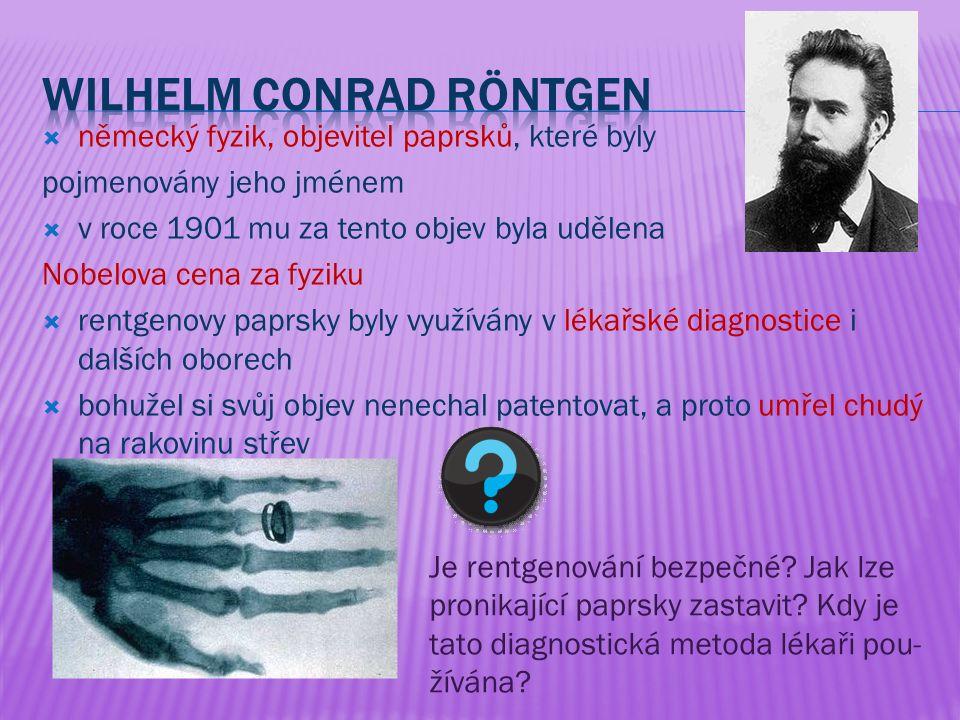  německý fyzik, objevitel paprsků, které byly pojmenovány jeho jménem  v roce 1901 mu za tento objev byla udělena Nobelova cena za fyziku  rentgenovy paprsky byly využívány v lékařské diagnostice i dalších oborech  bohužel si svůj objev nenechal patentovat, a proto umřel chudý na rakovinu střev Je rentgenování bezpečné.