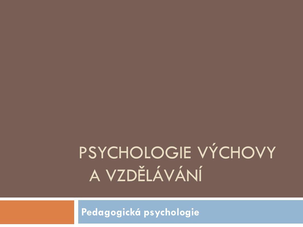 PSYCHOLOGIE VÝCHOVY A VZDĚLÁVÁNÍ Pedagogická psychologie