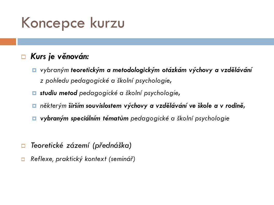 Koncepce kurzu  Kurs je věnován:  vybraným teoretickým a metodologickým otázkám výchovy a vzdělávání z pohledu pedagogické a školní psychologie,  studiu metod pedagogické a školní psychologie,  některým širším souvislostem výchovy a vzdělávání ve škole a v rodině,  vybraným speciálním tématům pedagogické a školní psychologie  Teoretické zázemí (přednáška)  Reflexe, praktický kontext (seminář)
