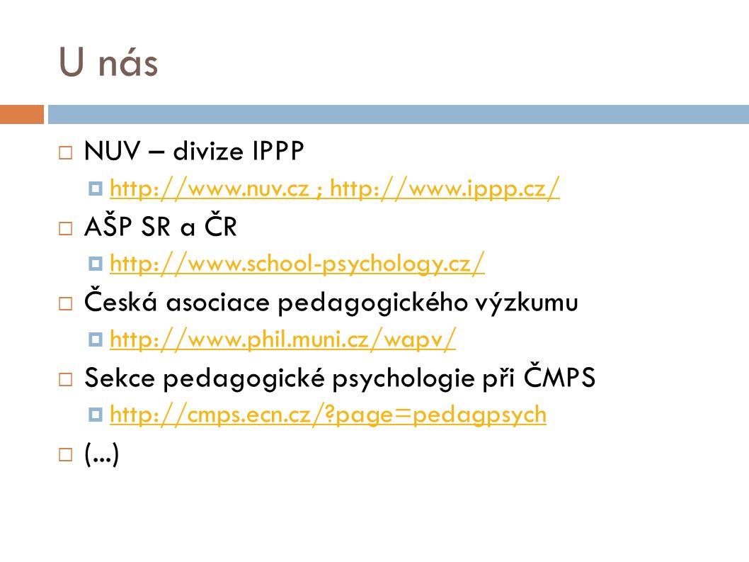 U nás  NUV – divize IPPP  http://www.nuv.cz ; http://www.ippp.cz/ http://www.nuv.cz ; http://www.ippp.cz/  AŠP SR a ČR  http://www.school-psychology.cz/ http://www.school-psychology.cz/  Česká asociace pedagogického výzkumu  http://www.phil.muni.cz/wapv/ http://www.phil.muni.cz/wapv/  Sekce pedagogické psychologie při ČMPS  http://cmps.ecn.cz/ page=pedagpsych http://cmps.ecn.cz/ page=pedagpsych  (...)