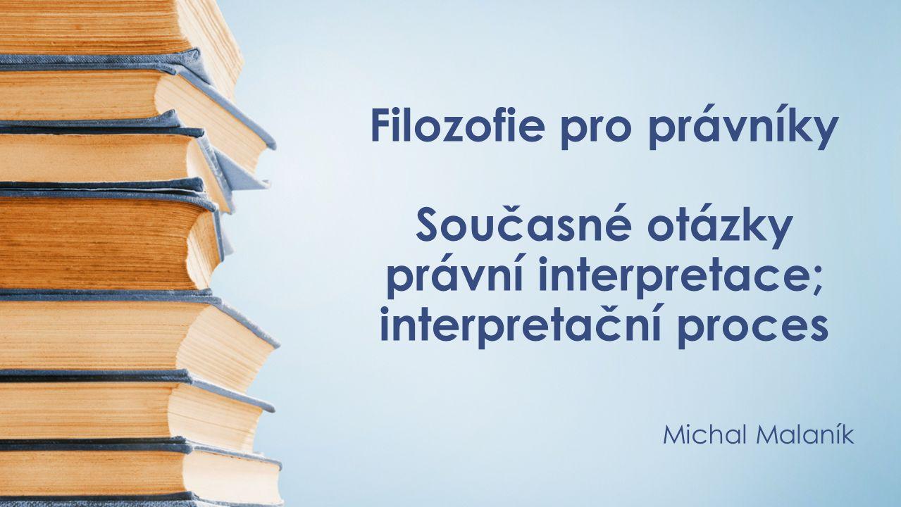 Filozofie pro právníky Současné otázky právní interpretace; interpretační proces Michal Malaník