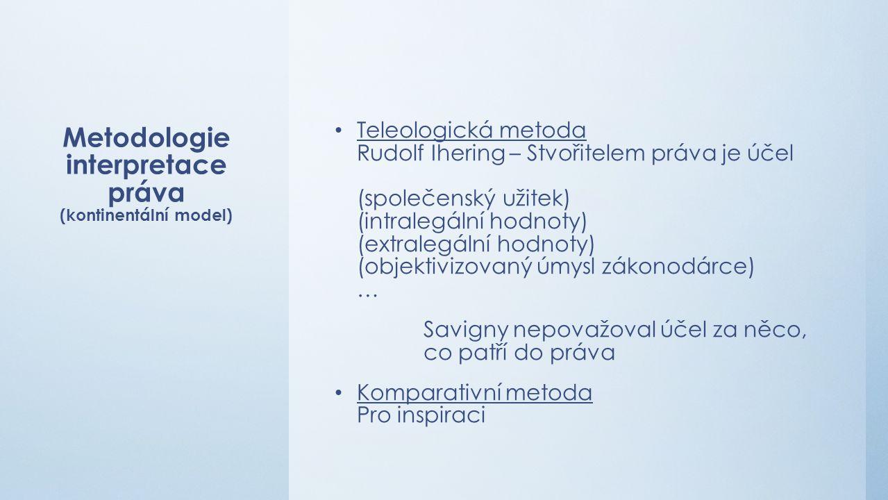 Metodologie interpretace práva (kontinentální model) Teleologická metoda Rudolf Ihering – Stvořitelem práva je účel (společenský užitek) (intralegální hodnoty) (extralegální hodnoty) (objektivizovaný úmysl zákonodárce) … Savigny nepovažoval účel za něco, co patří do práva Komparativní metoda Pro inspiraci