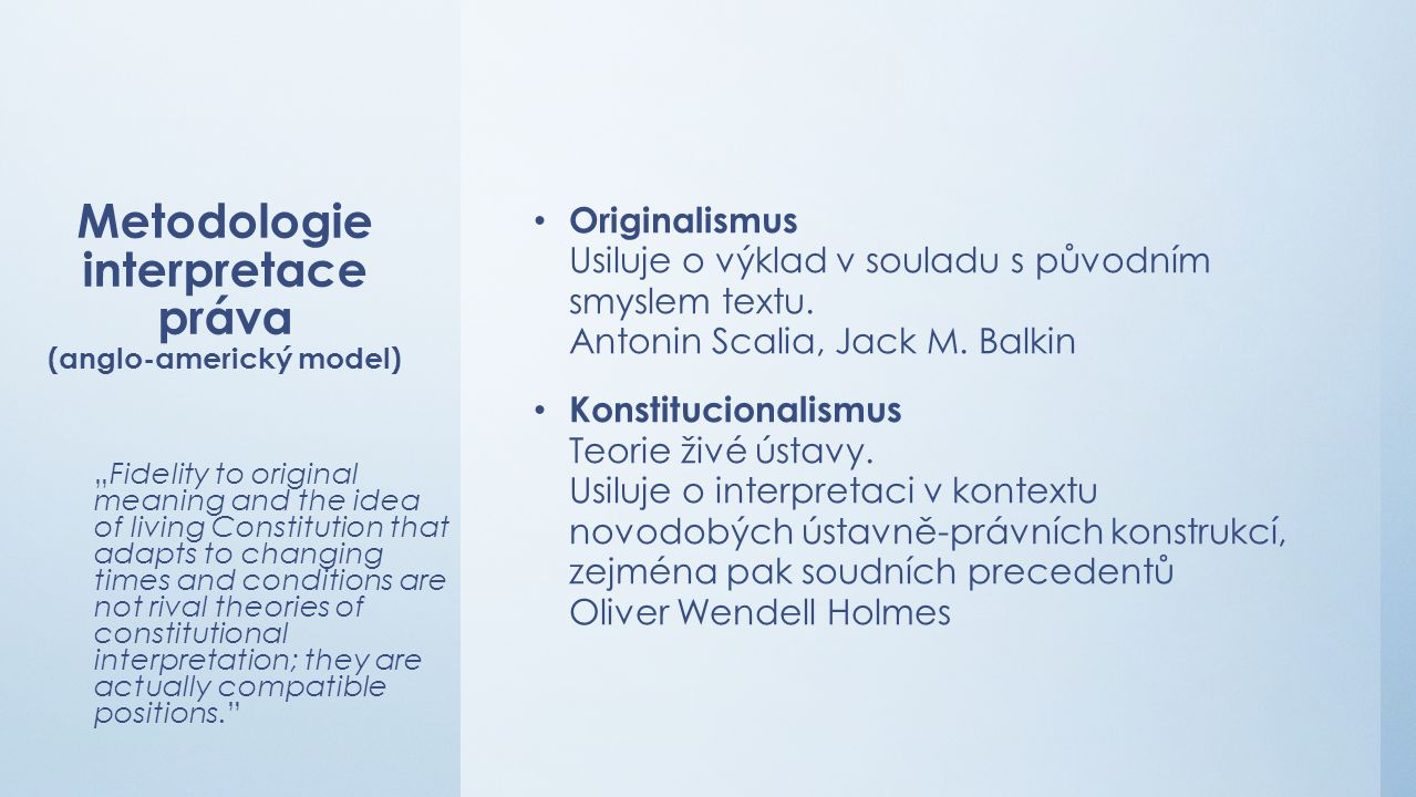 Metodologie interpretace práva (anglo-americký model) Originalismus Usiluje o výklad v souladu s původním smyslem textu.