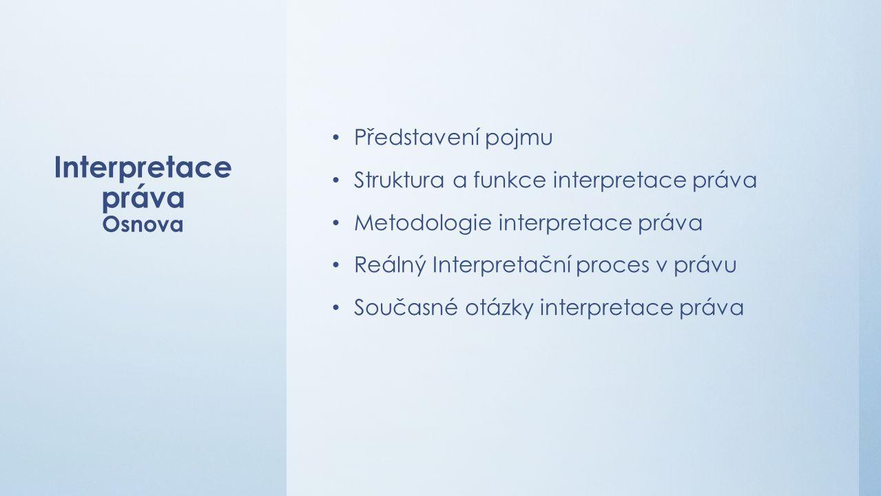 Interpretace práva Osnova Představení pojmu Struktura a funkce interpretace práva Metodologie interpretace práva Reálný Interpretační proces v právu Současné otázky interpretace práva