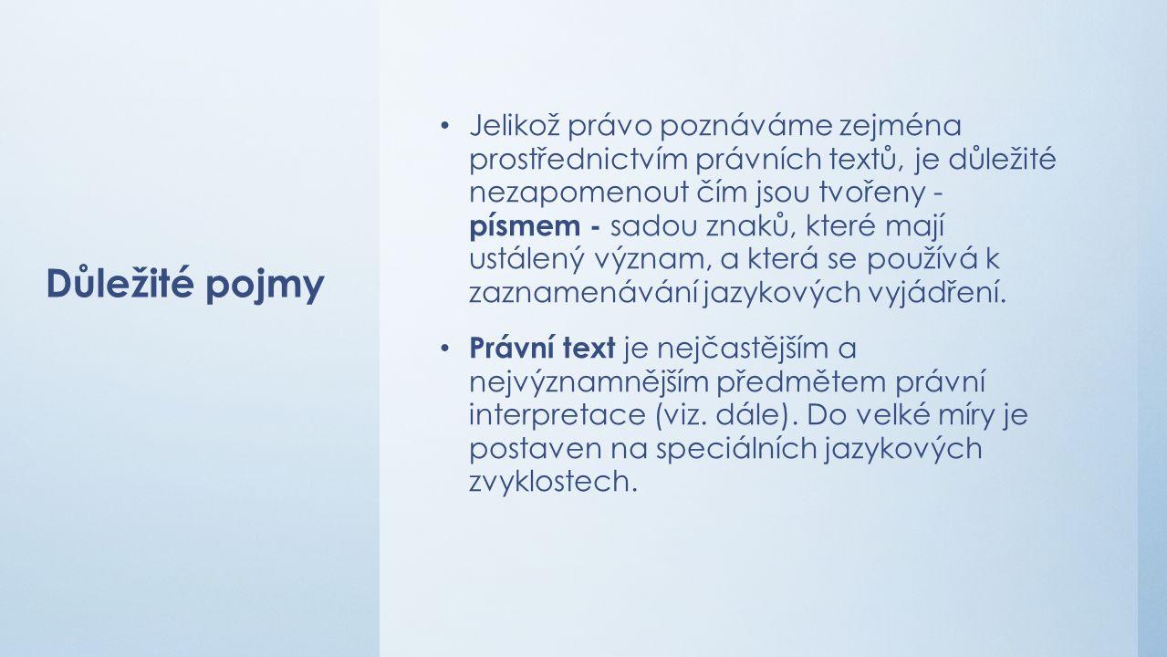 Důležité pojmy Jelikož právo poznáváme zejména prostřednictvím právních textů, je důležité nezapomenout čím jsou tvořeny - písmem - sadou znaků, které mají ustálený význam, a která se používá k zaznamenávání jazykových vyjádření.