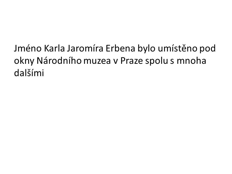 Jméno Karla Jaromíra Erbena bylo umístěno pod okny Národního muzea v Praze spolu s mnoha dalšími