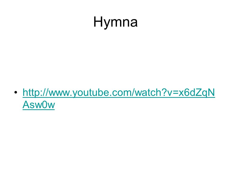 Hymna http://www.youtube.com/watch?v=x6dZqN Asw0whttp://www.youtube.com/watch?v=x6dZqN Asw0w