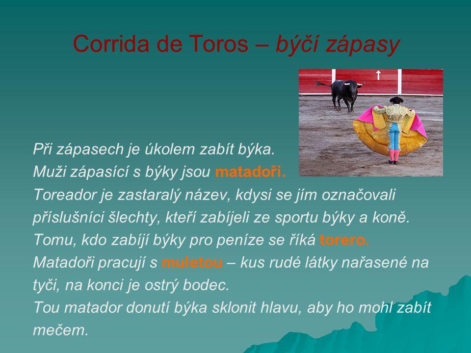 Corrida de Toros – býčí zápasy Při zápasech je úkolem zabít býka. Muži zápasící s býky jsou matadoři. Toreador je zastaralý název, kdysi se jím označo
