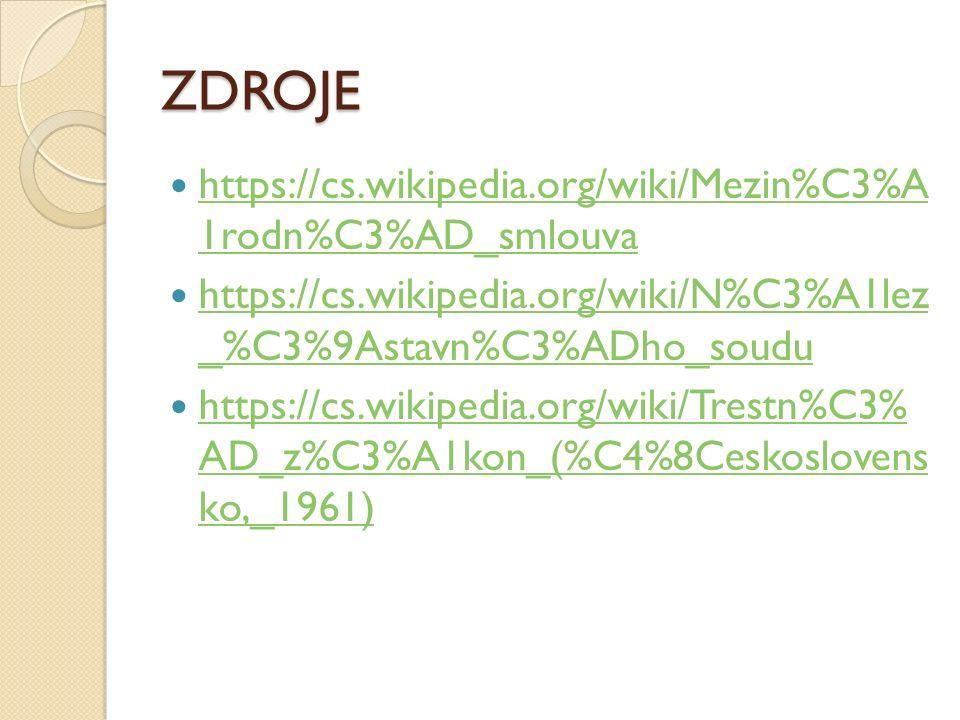 ZDROJE https://cs.wikipedia.org/wiki/Mezin%C3%A 1rodn%C3%AD_smlouva https://cs.wikipedia.org/wiki/Mezin%C3%A 1rodn%C3%AD_smlouva https://cs.wikipedia.org/wiki/N%C3%A1lez _%C3%9Astavn%C3%ADho_soudu https://cs.wikipedia.org/wiki/N%C3%A1lez _%C3%9Astavn%C3%ADho_soudu https://cs.wikipedia.org/wiki/Trestn%C3% AD_z%C3%A1kon_(%C4%8Ceskoslovens ko,_1961) https://cs.wikipedia.org/wiki/Trestn%C3% AD_z%C3%A1kon_(%C4%8Ceskoslovens ko,_1961)