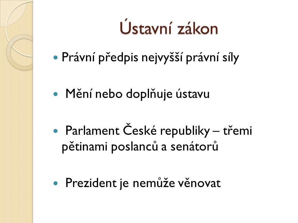Ústavní zákon Právní předpis nejvyšší právní síly Mění nebo doplňuje ústavu Parlament České republiky – třemi pětinami poslanců a senátorů Prezident je nemůže věnovat