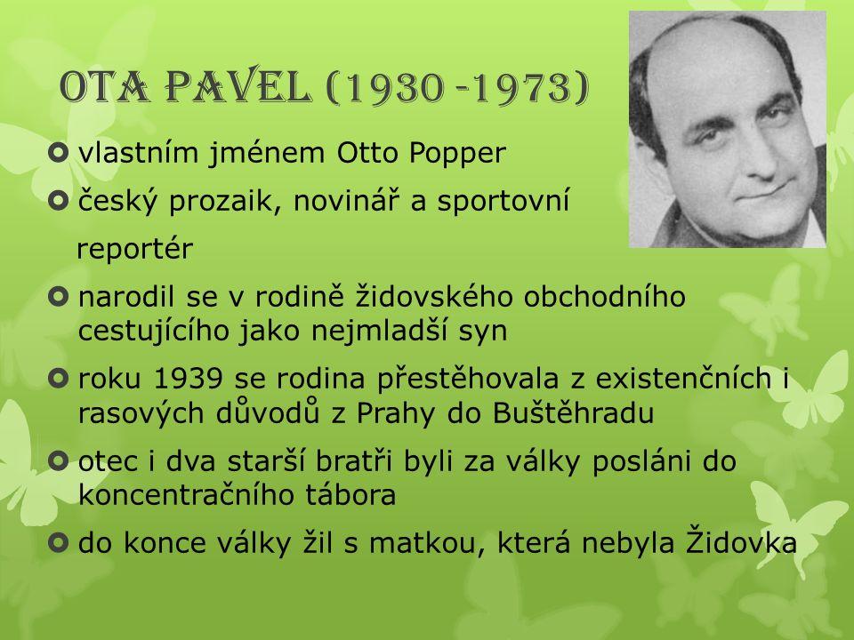 Ota Pavel (1930 -1973)  vlastním jménem Otto Popper  český prozaik, novinář a sportovní reportér  narodil se v rodině židovského obchodního cestují