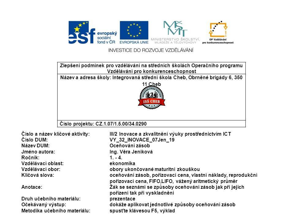 Zlepšení podmínek pro vzdělávání na středních školách Operačního programu Vzdělávání pro konkurenceschopnost Název a adresa školy: Integrovaná střední škola Cheb, Obrněné brigády 6, 350 11 Cheb Číslo projektu: CZ.1.07/1.5.00/34.0290 Číslo a název klíčové aktivity: III/2 Inovace a zkvalitnění výuky prostřednictvím ICT Číslo DUM:VY_32_INOVACE_07Jen_19 Název DUM:Oceňování zásob Jméno autora: Ing.